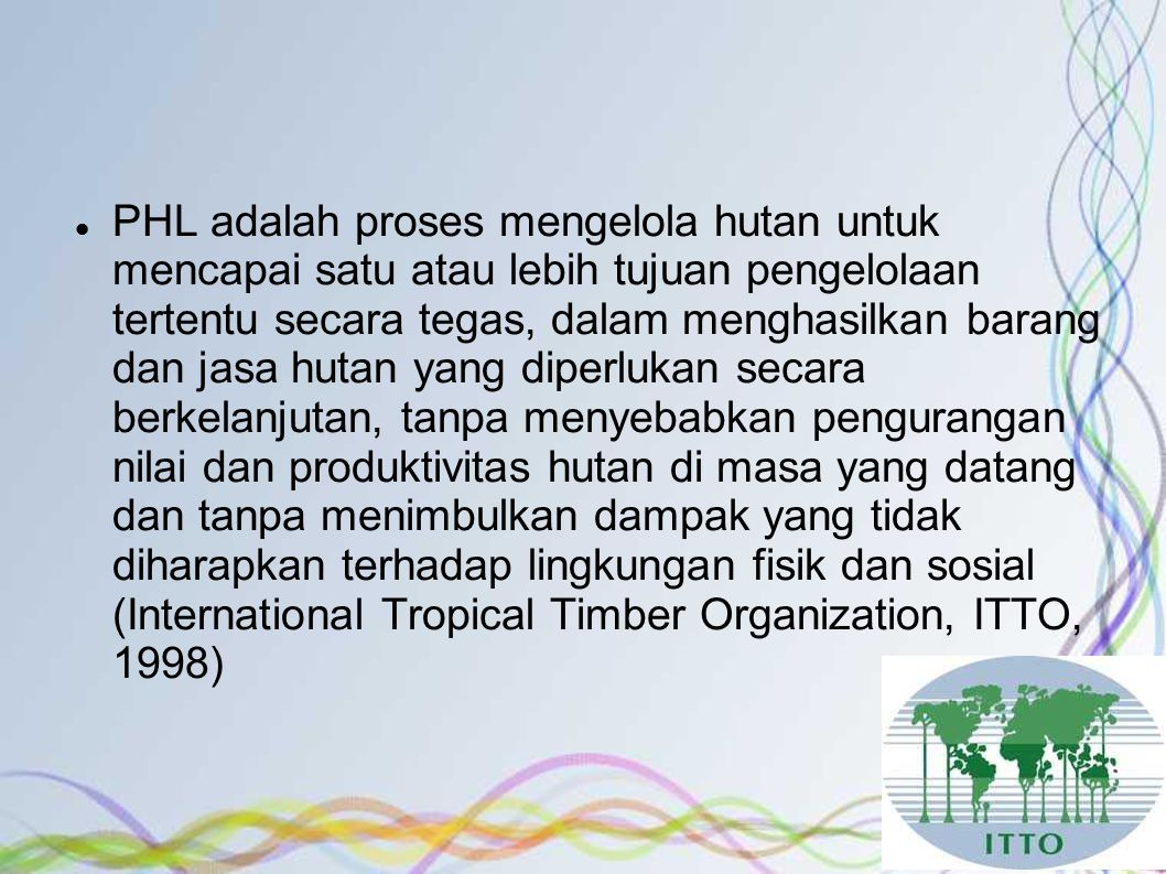 PHL adalah proses mengelola hutan untuk mencapai satu atau lebih tujuan pengelolaan tertentu secara tegas, dalam menghasilkan barang dan jasa hutan yang diperlukan secara berkelanjutan, tanpa menyebabkan pengurangan nilai dan produktivitas hutan di masa yang datang dan tanpa menimbulkan dampak yang tidak diharapkan terhadap lingkungan fisik dan sosial (International Tropical Timber Organization, ITTO, 1998)