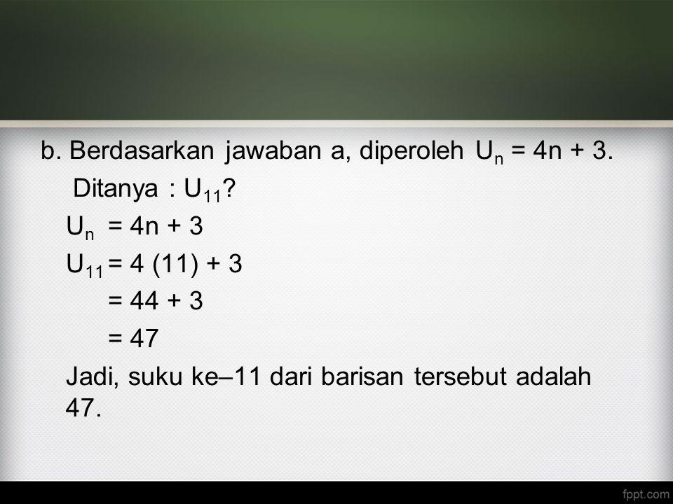b. Berdasarkan jawaban a, diperoleh Un = 4n + 3. Ditanya : U11