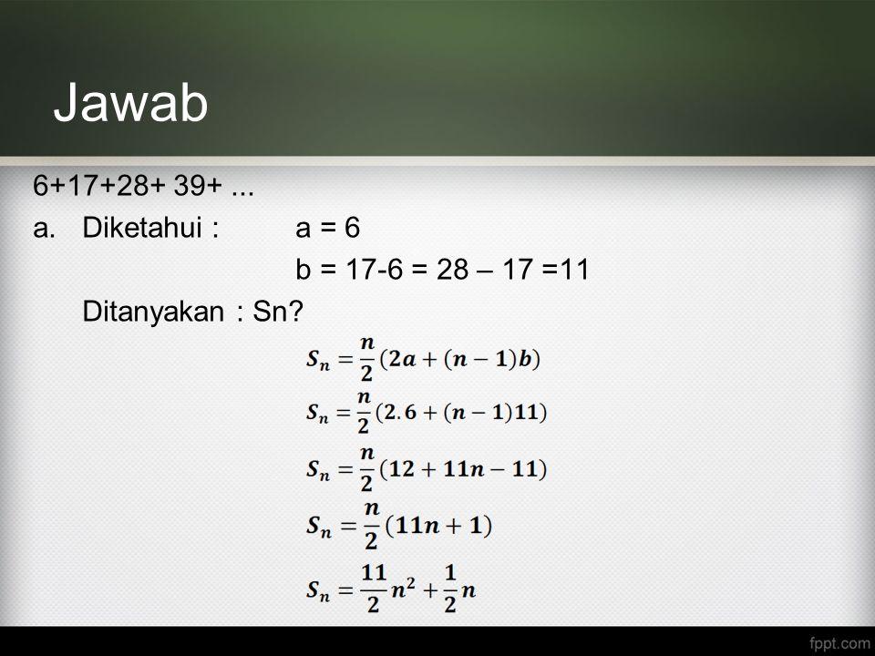 Jawab 6+17+28+ 39+ ... Diketahui : a = 6 b = 17-6 = 28 – 17 =11