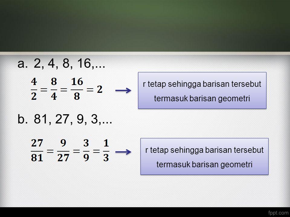2, 4, 8, 16,... 81, 27, 9, 3,... r tetap sehingga barisan tersebut termasuk barisan geometri.