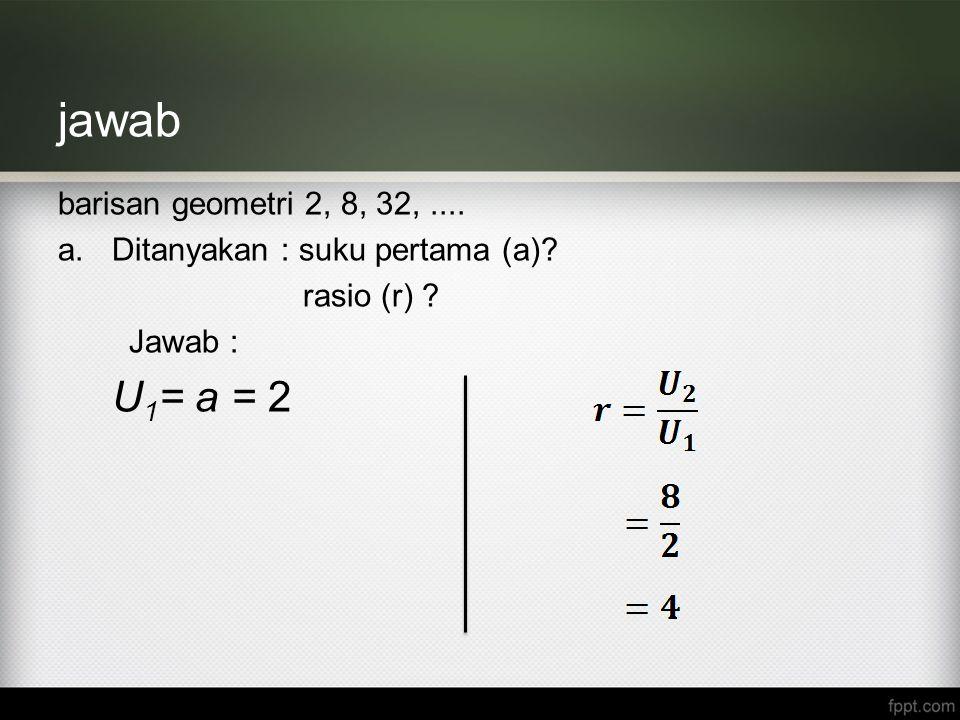 jawab U1= a = 2 barisan geometri 2, 8, 32, ....