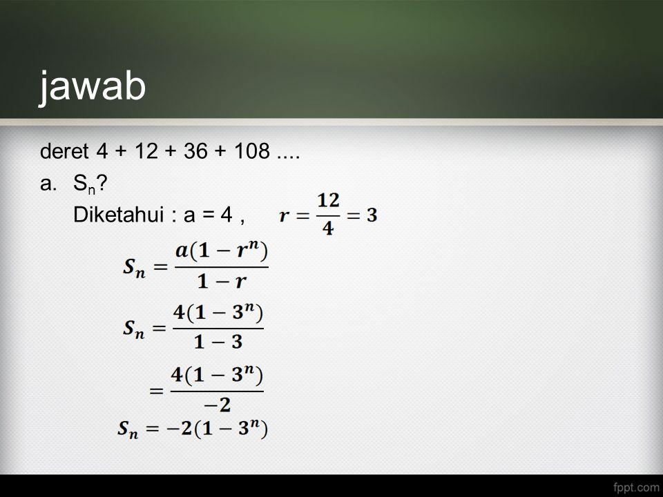 jawab deret 4 + 12 + 36 + 108 .... Sn Diketahui : a = 4 ,