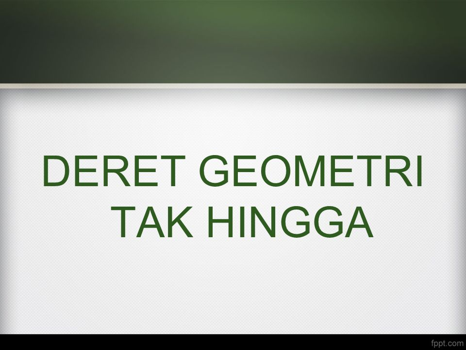 DERET GEOMETRI TAK HINGGA
