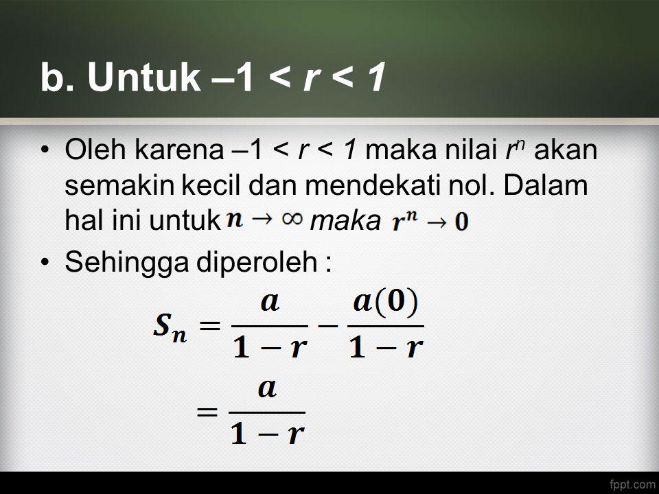 b. Untuk –1 < r < 1 Oleh karena –1 < r < 1 maka nilai rn akan semakin kecil dan mendekati nol. Dalam hal ini untuk maka.