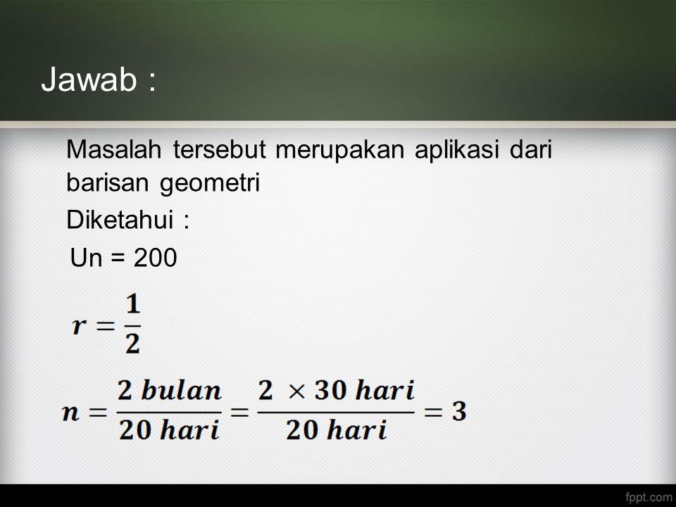 Jawab : Masalah tersebut merupakan aplikasi dari barisan geometri