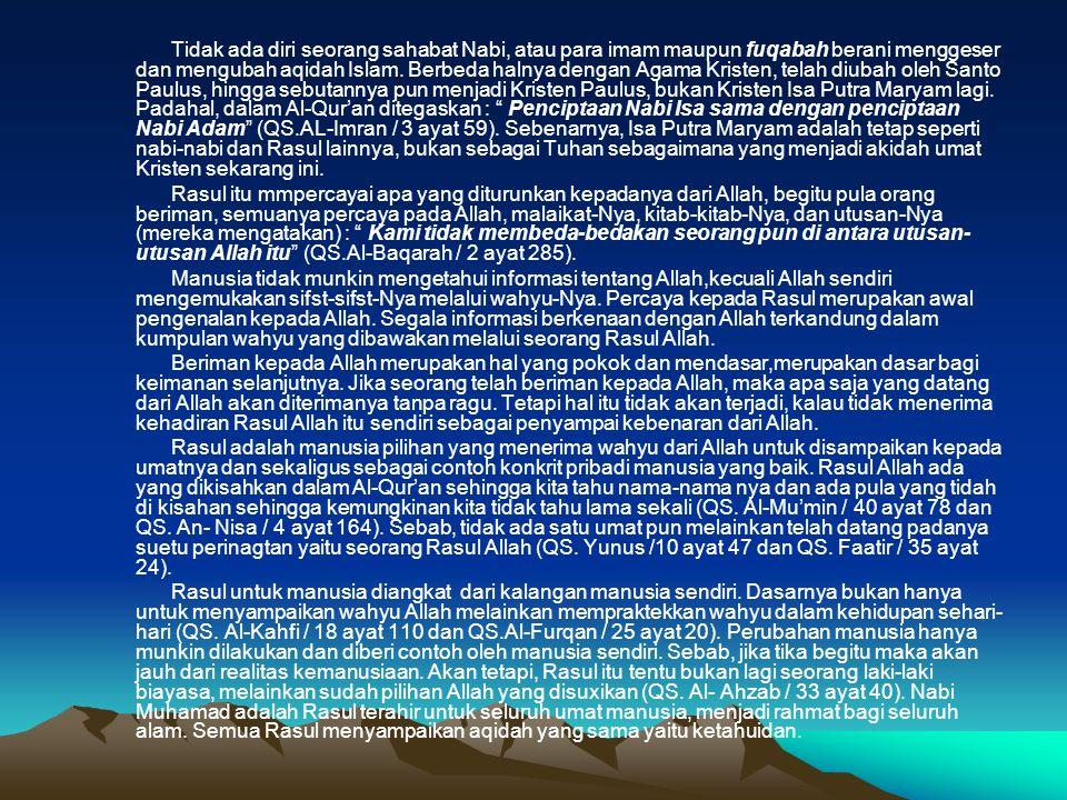 Tidak ada diri seorang sahabat Nabi, atau para imam maupun fuqabah berani menggeser dan mengubah aqidah Islam. Berbeda halnya dengan Agama Kristen, telah diubah oleh Santo Paulus, hingga sebutannya pun menjadi Kristen Paulus, bukan Kristen Isa Putra Maryam lagi. Padahal, dalam Al-Qur'an ditegaskan : Penciptaan Nabi Isa sama dengan penciptaan Nabi Adam (QS.AL-Imran / 3 ayat 59). Sebenarnya, Isa Putra Maryam adalah tetap seperti nabi-nabi dan Rasul lainnya, bukan sebagai Tuhan sebagaimana yang menjadi akidah umat Kristen sekarang ini.