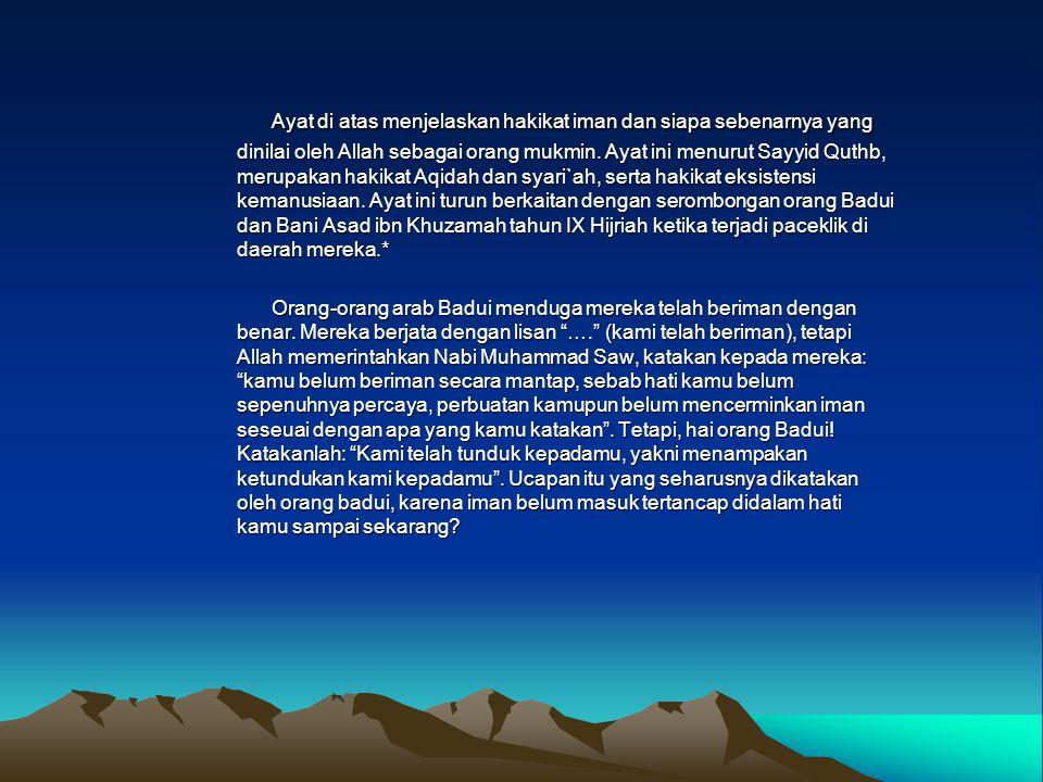 Ayat di atas menjelaskan hakikat iman dan siapa sebenarnya yang dinilai oleh Allah sebagai orang mukmin. Ayat ini menurut Sayyid Quthb, merupakan hakikat Aqidah dan syari`ah, serta hakikat eksistensi kemanusiaan. Ayat ini turun berkaitan dengan serombongan orang Badui dan Bani Asad ibn Khuzamah tahun IX Hijriah ketika terjadi paceklik di daerah mereka.*