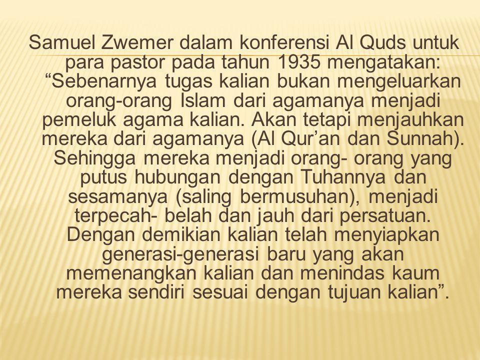 Samuel Zwemer dalam konferensi Al Quds untuk para pastor pada tahun 1935 mengatakan: Sebenarnya tugas kalian bukan mengeluarkan orang-orang Islam dari agamanya menjadi pemeluk agama kalian.