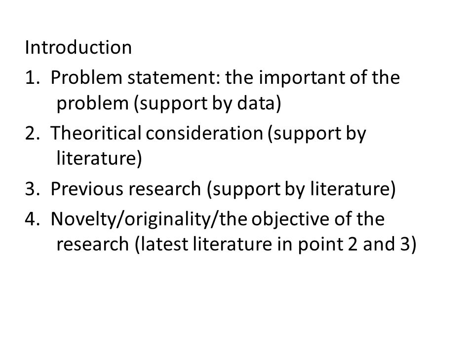 Introduction 1. Problem statement: the important of the problem (support by data) 2. Theoritical consideration (support by literature)