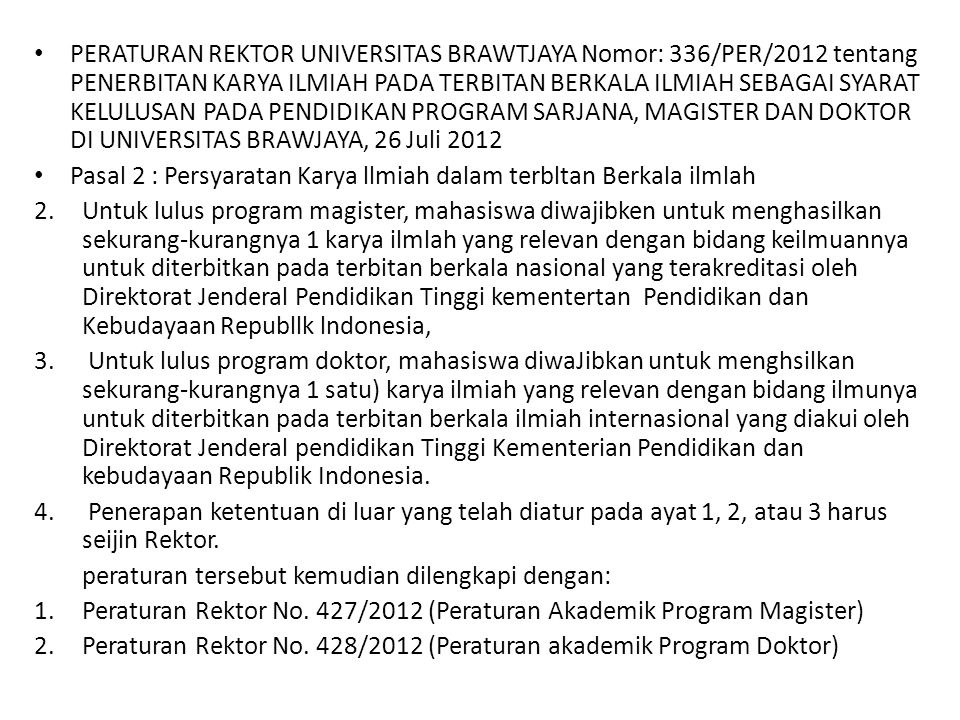 PERATURAN REKTOR UNIVERSITAS BRAWTJAYA Nomor: 336/PER/2012 tentang PENERBITAN KARYA ILMIAH PADA TERBITAN BERKALA ILMIAH SEBAGAI SYARAT KELULUSAN PADA PENDIDIKAN PROGRAM SARJANA, MAGISTER DAN DOKTOR DI UNIVERSITAS BRAWJAYA, 26 Juli 2012