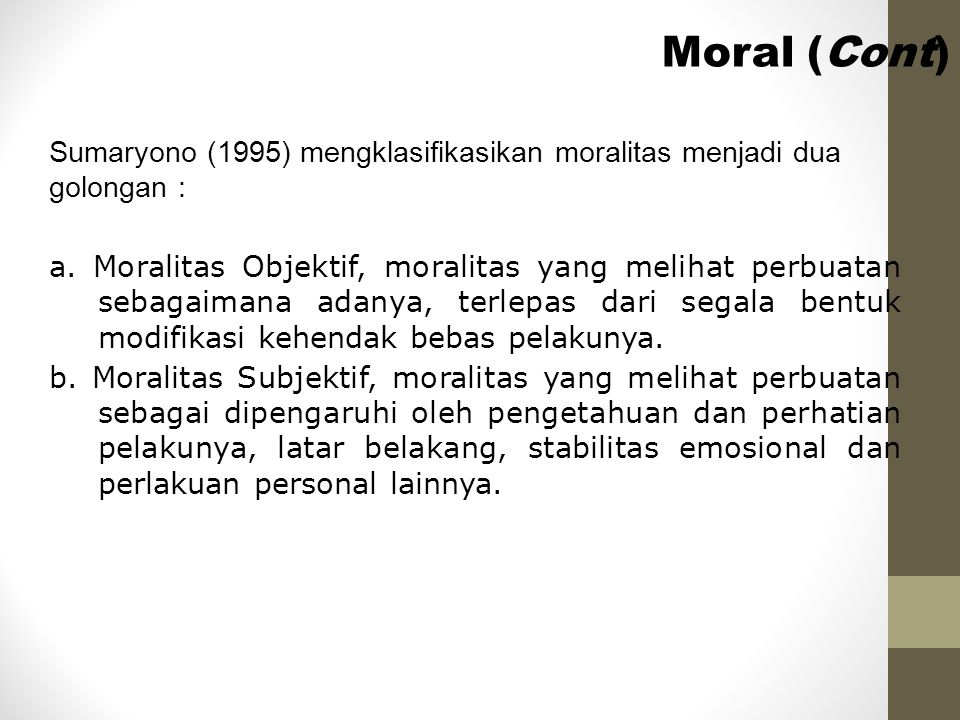 Moral (Cont) Sumaryono (1995) mengklasifikasikan moralitas menjadi dua golongan :