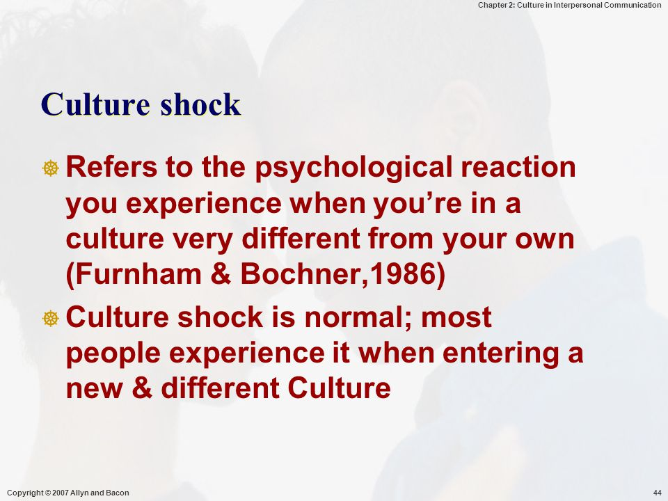Culture shock Refers to the psychological reaction you experience when you're in a culture very different from your own (Furnham & Bochner,1986)