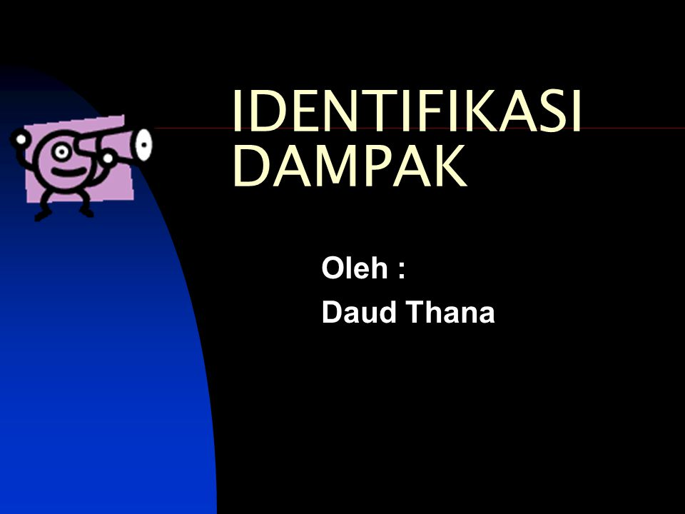 IDENTIFIKASI DAMPAK Oleh : Daud Thana