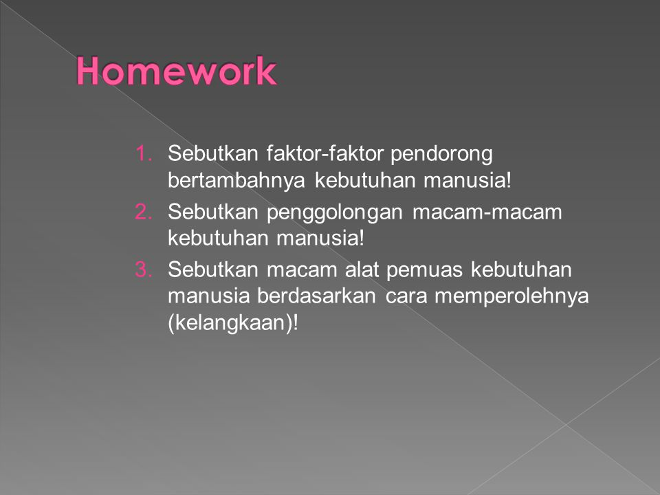 Homework Sebutkan faktor-faktor pendorong bertambahnya kebutuhan manusia! Sebutkan penggolongan macam-macam kebutuhan manusia!