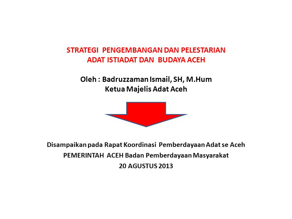 STRATEGI PENGEMBANGAN DAN PELESTARIAN ADAT ISTIADAT DAN BUDAYA ACEH Oleh : Badruzzaman Ismail, SH, M.Hum Ketua Majelis Adat Aceh