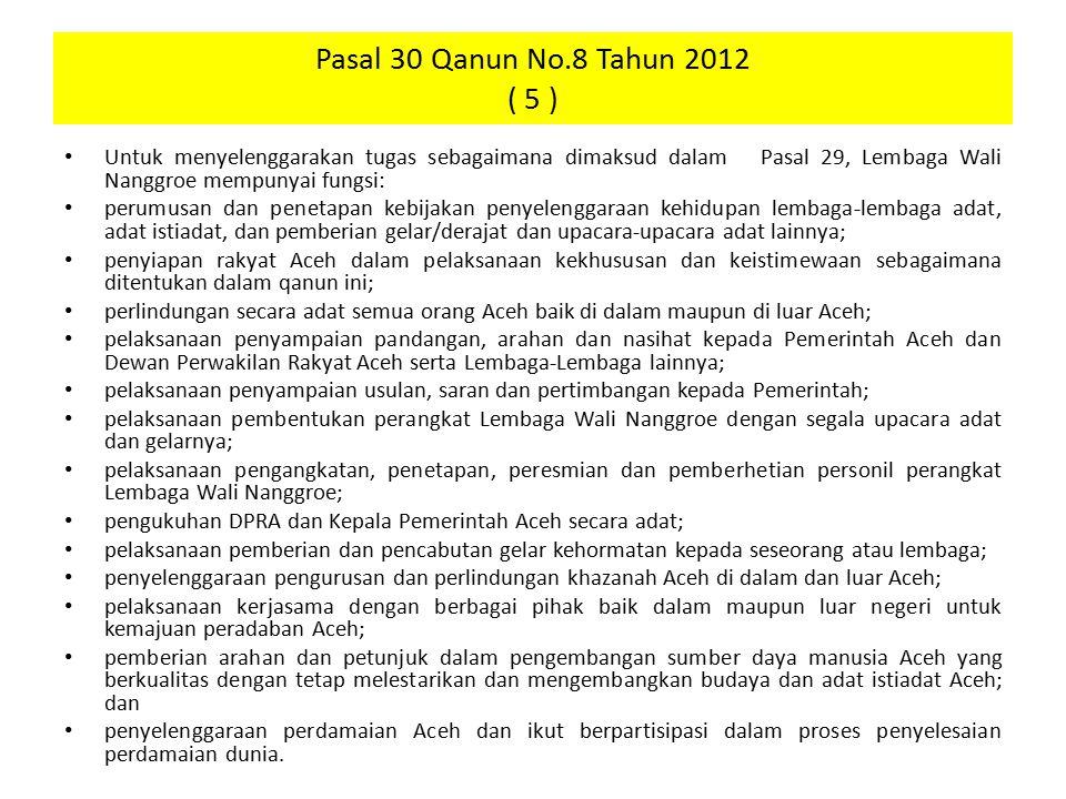 Pasal 30 Qanun No.8 Tahun 2012 ( 5 ) Untuk menyelenggarakan tugas sebagaimana dimaksud dalam Pasal 29, Lembaga Wali Nanggroe mempunyai fungsi: