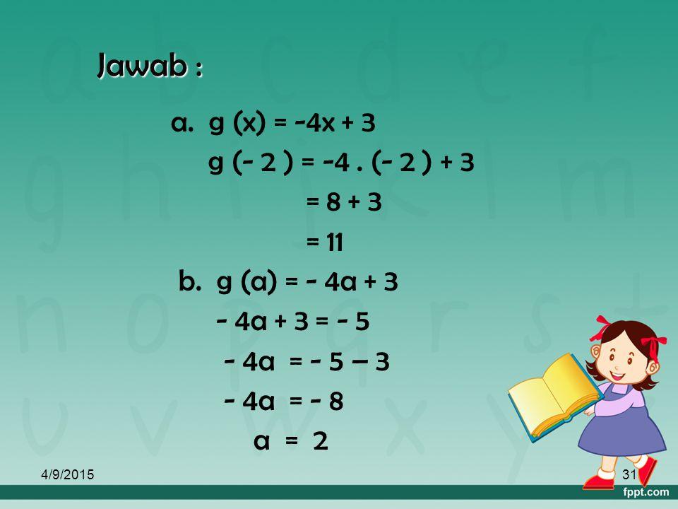 Jawab : a. g (x) = -4x + 3 g (- 2 ) = -4 . (- 2 ) + 3 = 8 + 3 = 11