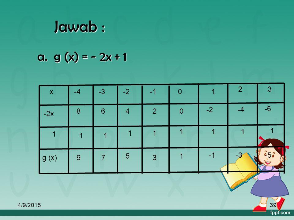 Jawab : a. g (x) = - 2x + 1 1 x -4 -3 -2 -1 2 3 -2x g (x) 8 6 4 -6 9 7