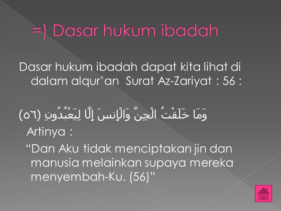 =) Dasar hukum ibadah Dasar hukum ibadah dapat kita lihat di dalam alqur'an Surat Az-Zariyat : 56 :
