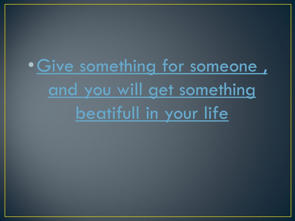 Give something for someone , and you will get something beatifull in your life