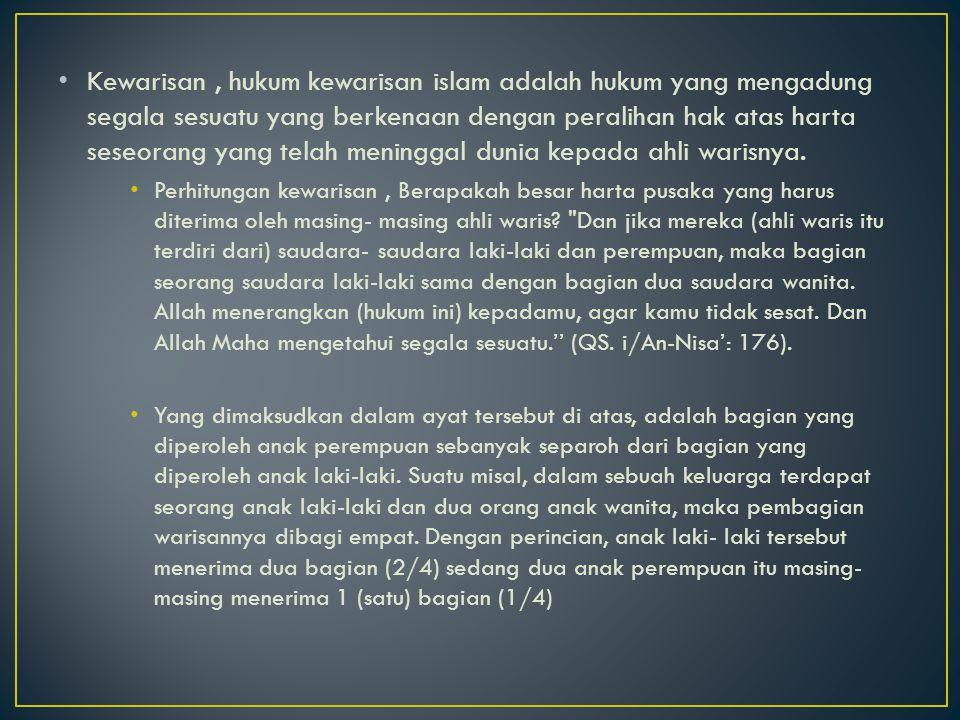 Kewarisan , hukum kewarisan islam adalah hukum yang mengadung segala sesuatu yang berkenaan dengan peralihan hak atas harta seseorang yang telah meninggal dunia kepada ahli warisnya.