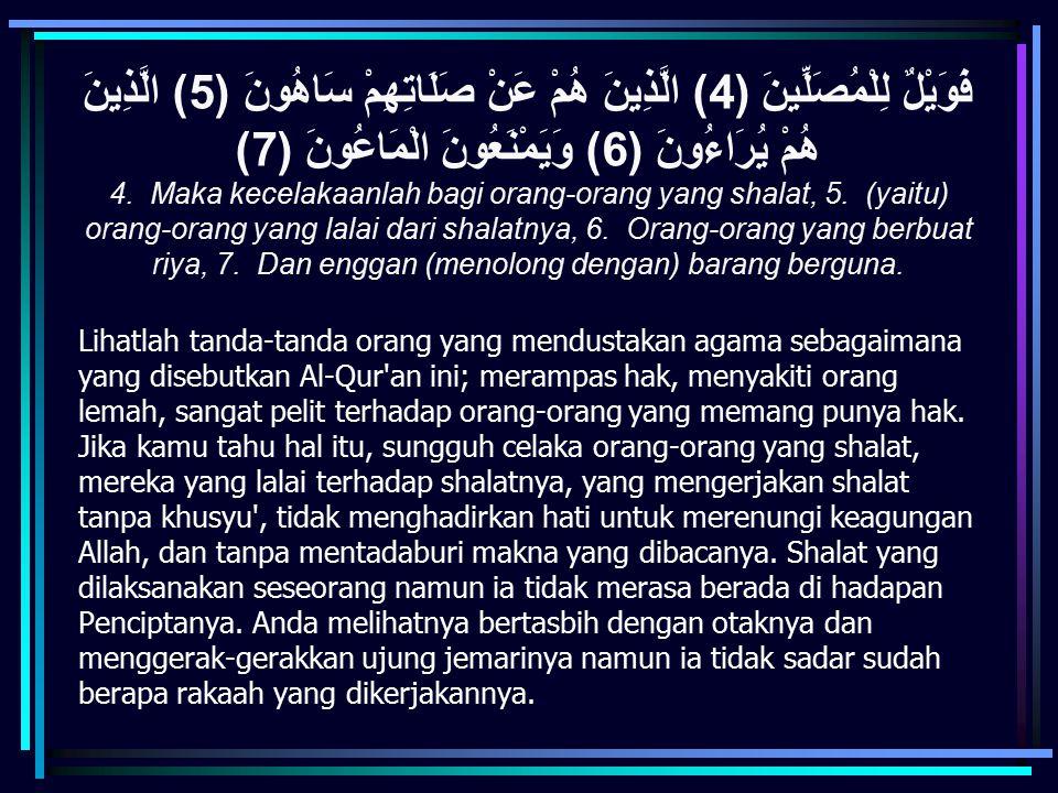 فَوَيْلٌ لِلْمُصَلِّينَ (4) الَّذِينَ هُمْ عَنْ صَلَاتِهِمْ سَاهُونَ (5) الَّذِينَ هُمْ يُرَاءُونَ (6) وَيَمْنَعُونَ الْمَاعُونَ (7)