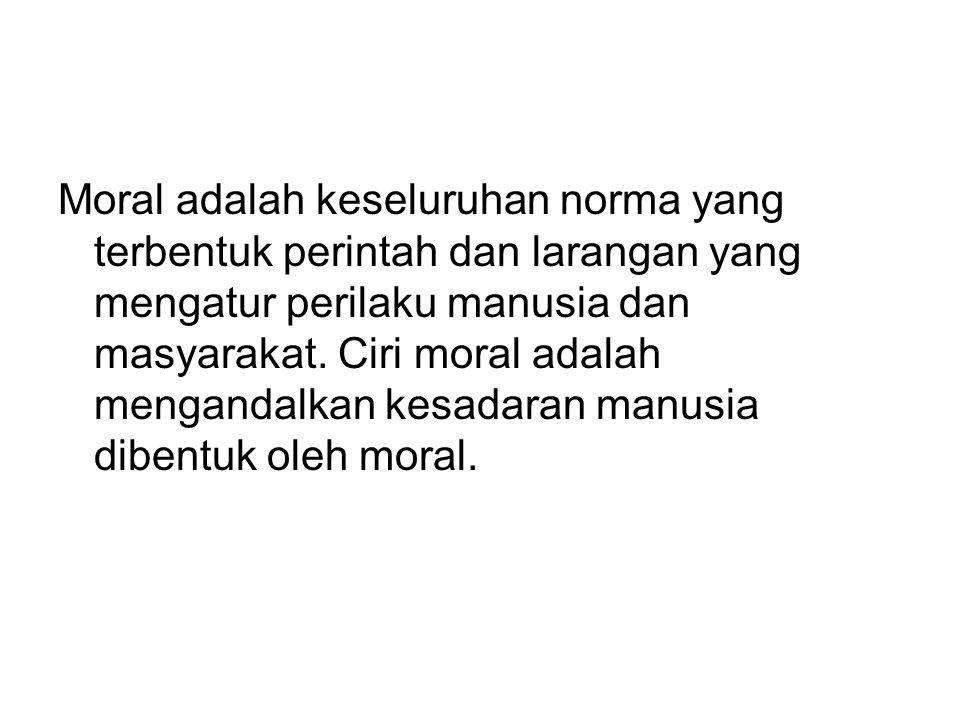 Moral adalah keseluruhan norma yang terbentuk perintah dan larangan yang mengatur perilaku manusia dan masyarakat.