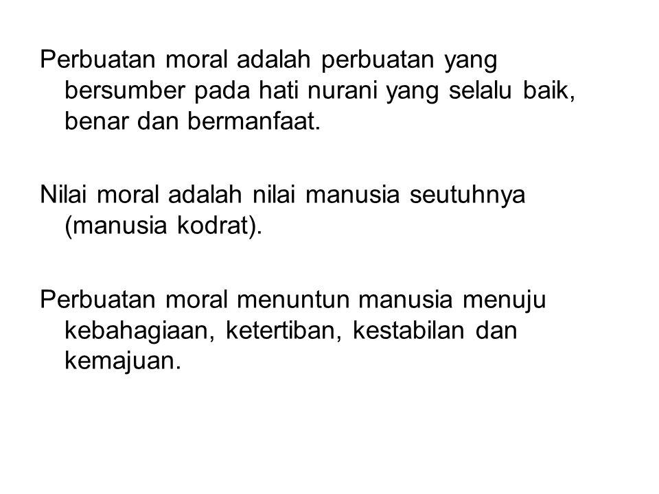 Perbuatan moral adalah perbuatan yang bersumber pada hati nurani yang selalu baik, benar dan bermanfaat.
