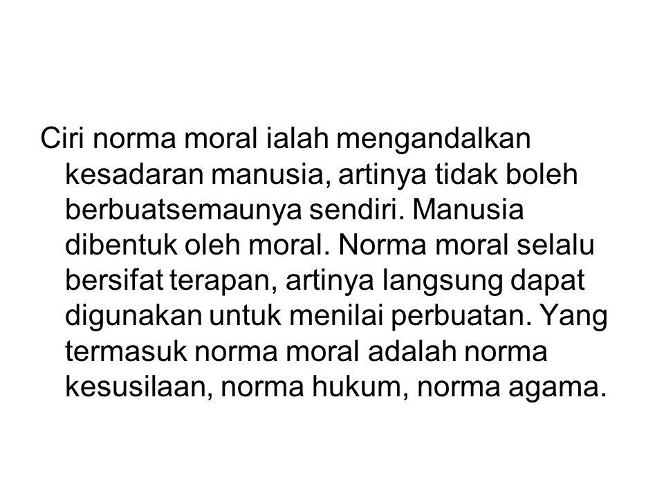 Ciri norma moral ialah mengandalkan kesadaran manusia, artinya tidak boleh berbuatsemaunya sendiri.