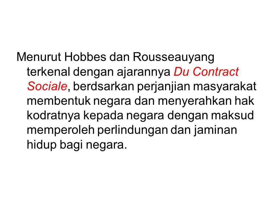 Menurut Hobbes dan Rousseauyang terkenal dengan ajarannya Du Contract Sociale, berdsarkan perjanjian masyarakat membentuk negara dan menyerahkan hak kodratnya kepada negara dengan maksud memperoleh perlindungan dan jaminan hidup bagi negara.
