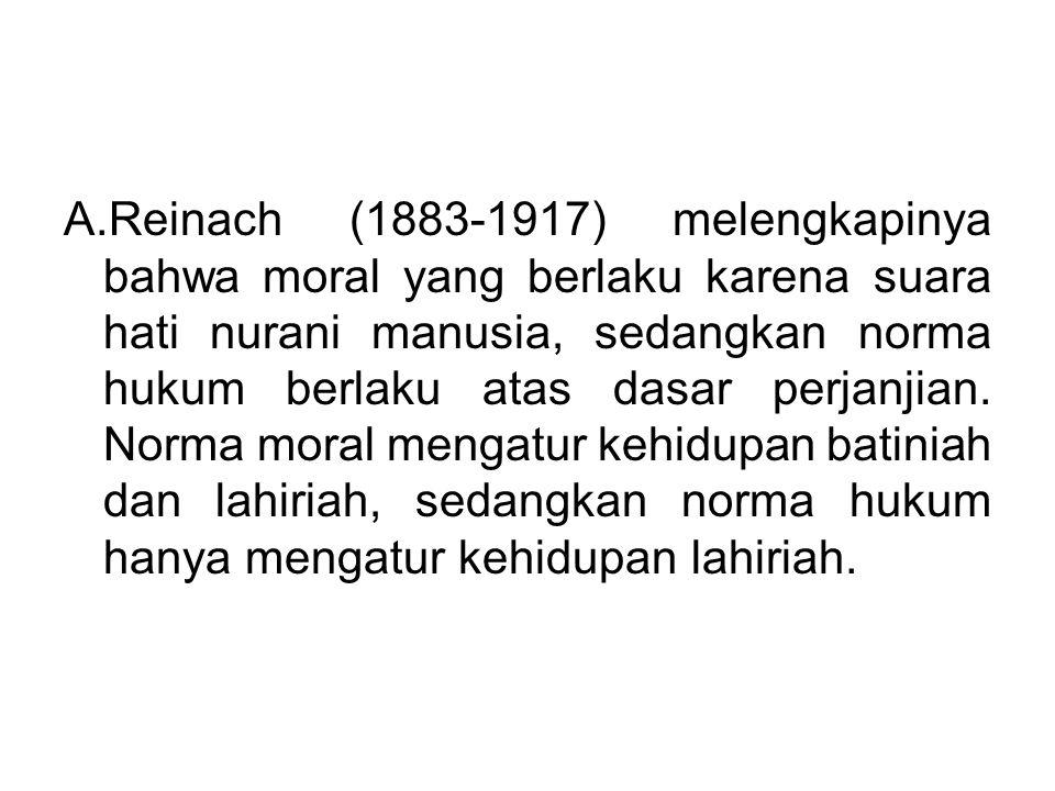 A.Reinach (1883-1917) melengkapinya bahwa moral yang berlaku karena suara hati nurani manusia, sedangkan norma hukum berlaku atas dasar perjanjian.