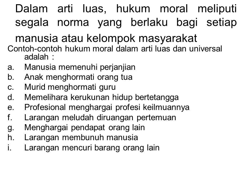 Dalam arti luas, hukum moral meliputi segala norma yang berlaku bagi setiap manusia atau kelompok masyarakat