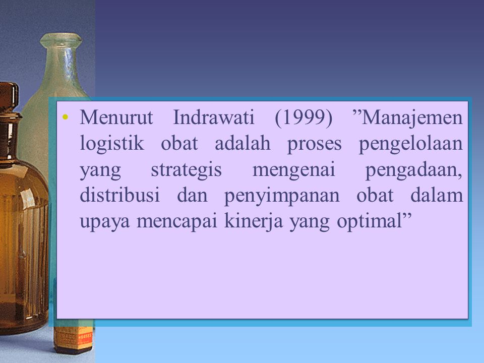 Menurut Indrawati (1999) Manajemen logistik obat adalah proses pengelolaan yang strategis mengenai pengadaan, distribusi dan penyimpanan obat dalam upaya mencapai kinerja yang optimal