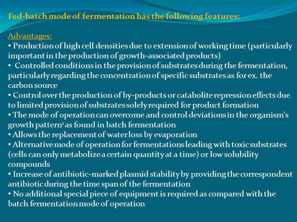 Fed-batch mode of fermentation has the following features: