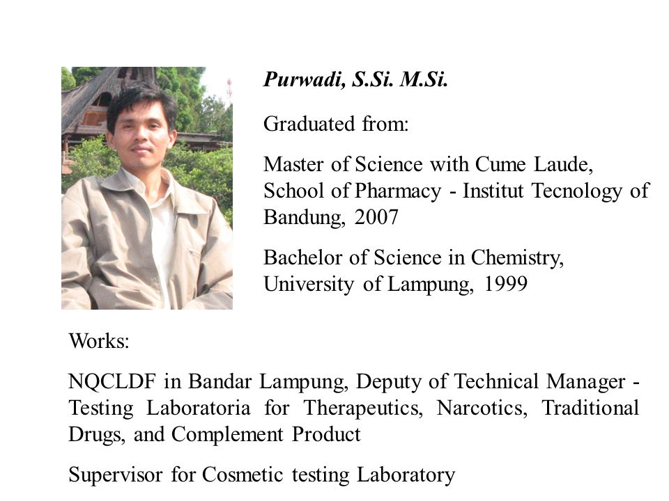 Purwadi, S.Si. M.Si. Graduated from: Master of Science with Cume Laude, School of Pharmacy - Institut Tecnology of Bandung, 2007.