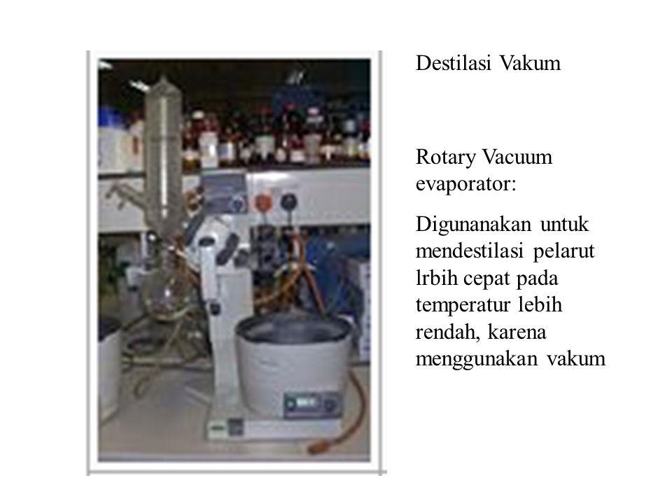 Destilasi Vakum Rotary Vacuum evaporator: Digunanakan untuk mendestilasi pelarut lrbih cepat pada temperatur lebih rendah, karena menggunakan vakum.