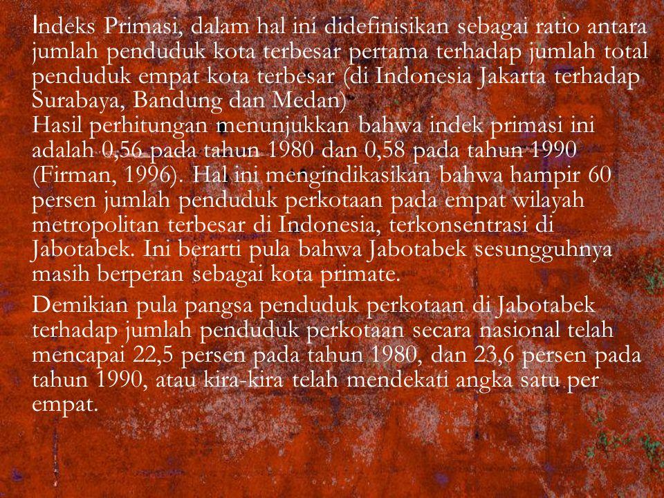 Indeks Primasi, dalam hal ini didefinisikan sebagai ratio antara jumlah penduduk kota terbesar pertama terhadap jumlah total penduduk empat kota terbesar (di Indonesia Jakarta terhadap Surabaya, Bandung dan Medan) Hasil perhitungan menunjukkan bahwa indek primasi ini adalah 0,56 pada tahun 1980 dan 0,58 pada tahun 1990 (Firman, 1996). Hal ini mengindikasikan bahwa hampir 60 persen jumlah penduduk perkotaan pada empat wilayah metropolitan terbesar di Indonesia, terkonsentrasi di Jabotabek. Ini berarti pula bahwa Jabotabek sesungguhnya masih berperan sebagai kota primate.