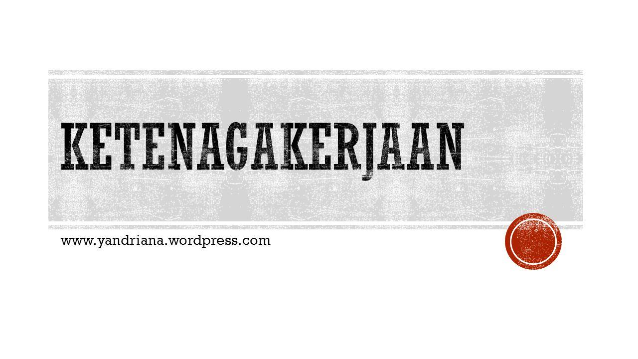 KETENAGAKERJAAN www.yandriana.wordpress.com