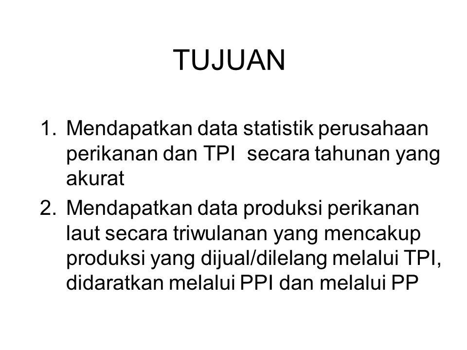 TUJUAN Mendapatkan data statistik perusahaan perikanan dan TPI secara tahunan yang akurat.