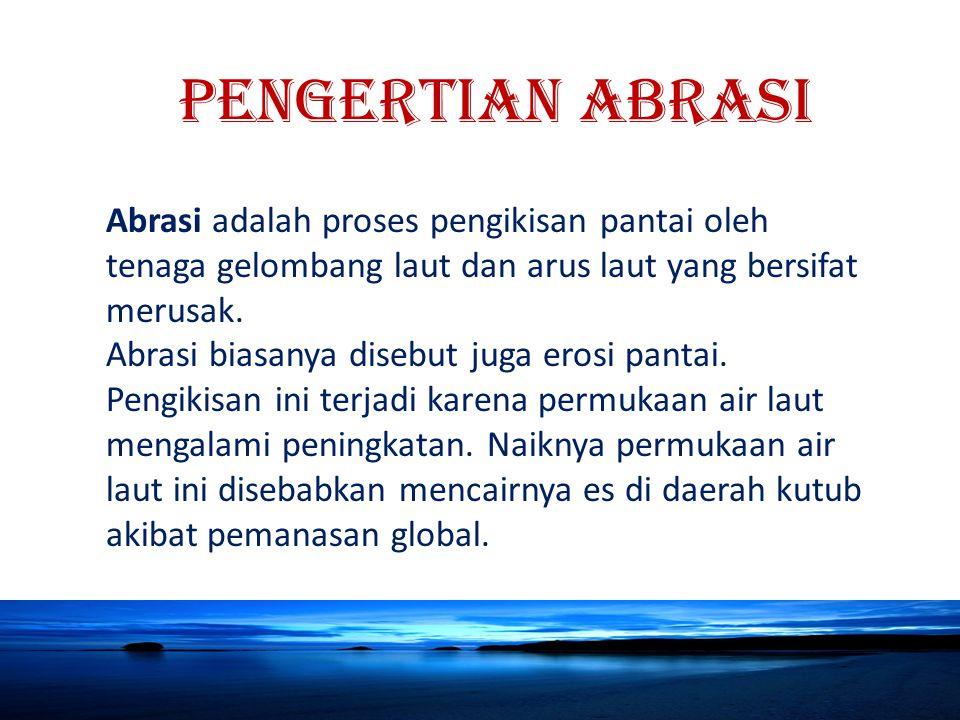 PENGERTIAN ABRASI Abrasi adalah proses pengikisan pantai oleh tenaga gelombang laut dan arus laut yang bersifat merusak.