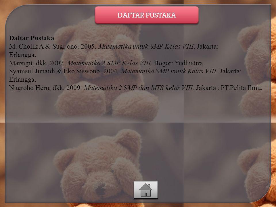 DAFTAR PUSTAKA Daftar Pustaka. M. Cholik A & Sugijono. 2005. Matematika untuk SMP Kelas VIII. Jakarta: