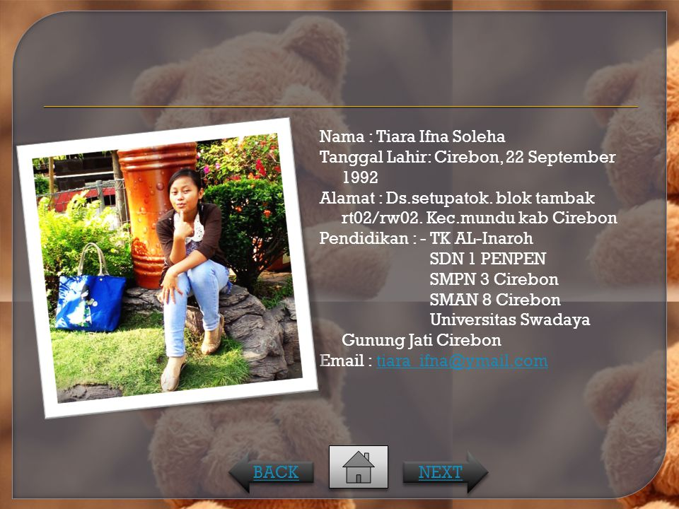 Nama : Tiara Ifna Soleha Tanggal Lahir: Cirebon, 22 September 1992 Alamat : Ds.setupatok. blok tambak rt02/rw02. Kec.mundu kab Cirebon Pendidikan : - TK AL-Inaroh SDN 1 PENPEN SMPN 3 Cirebon SMAN 8 Cirebon Universitas Swadaya Gunung Jati Cirebon Email : tiara_ifna@ymail.com
