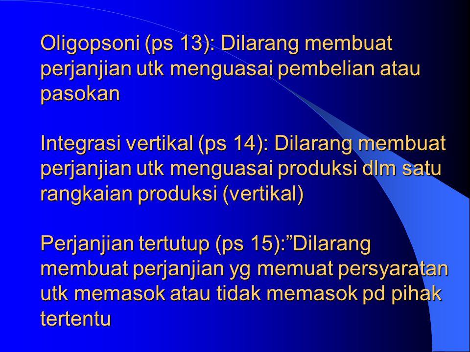 Oligopsoni (ps 13): Dilarang membuat perjanjian utk menguasai pembelian atau pasokan Integrasi vertikal (ps 14): Dilarang membuat perjanjian utk menguasai produksi dlm satu rangkaian produksi (vertikal) Perjanjian tertutup (ps 15): Dilarang membuat perjanjian yg memuat persyaratan utk memasok atau tidak memasok pd pihak tertentu