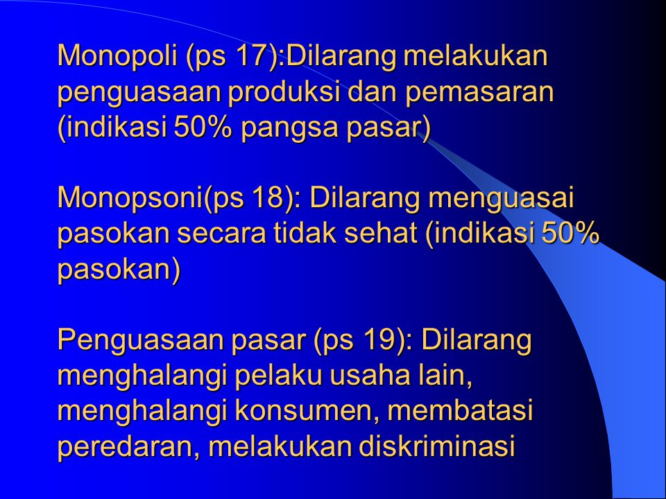 Monopoli (ps 17):Dilarang melakukan penguasaan produksi dan pemasaran (indikasi 50% pangsa pasar) Monopsoni(ps 18): Dilarang menguasai pasokan secara tidak sehat (indikasi 50% pasokan) Penguasaan pasar (ps 19): Dilarang menghalangi pelaku usaha lain, menghalangi konsumen, membatasi peredaran, melakukan diskriminasi