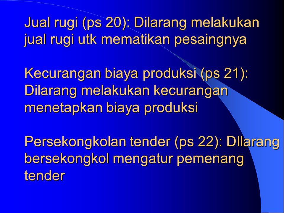 Jual rugi (ps 20): Dilarang melakukan jual rugi utk mematikan pesaingnya Kecurangan biaya produksi (ps 21): Dilarang melakukan kecurangan menetapkan biaya produksi Persekongkolan tender (ps 22): DIlarang bersekongkol mengatur pemenang tender