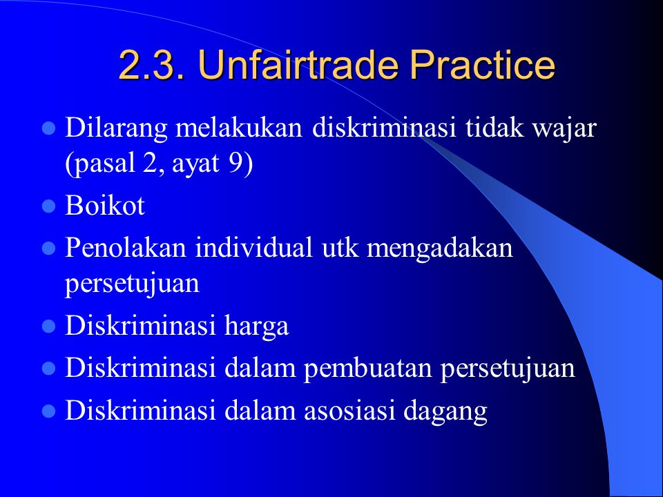 2.3. Unfairtrade Practice Dilarang melakukan diskriminasi tidak wajar (pasal 2, ayat 9) Boikot. Penolakan individual utk mengadakan persetujuan.