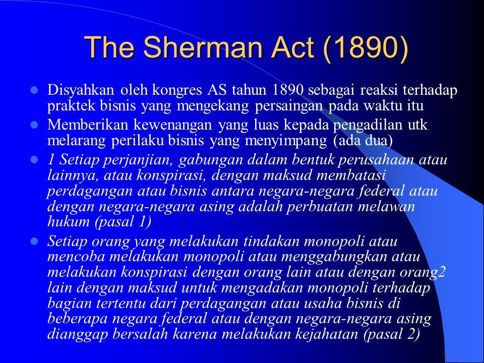 The Sherman Act (1890) Disyahkan oleh kongres AS tahun 1890 sebagai reaksi terhadap praktek bisnis yang mengekang persaingan pada waktu itu.