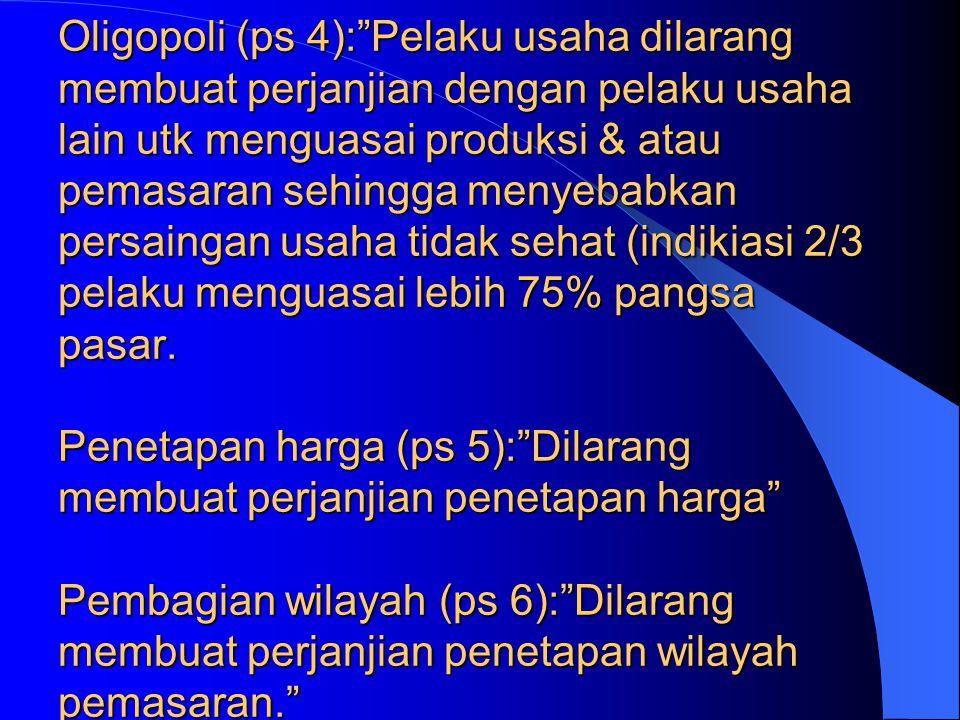 Oligopoli (ps 4): Pelaku usaha dilarang membuat perjanjian dengan pelaku usaha lain utk menguasai produksi & atau pemasaran sehingga menyebabkan persaingan usaha tidak sehat (indikiasi 2/3 pelaku menguasai lebih 75% pangsa pasar.