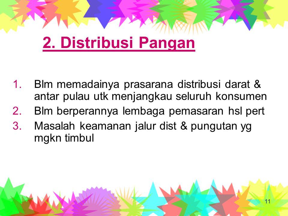 2. Distribusi Pangan Blm memadainya prasarana distribusi darat & antar pulau utk menjangkau seluruh konsumen.