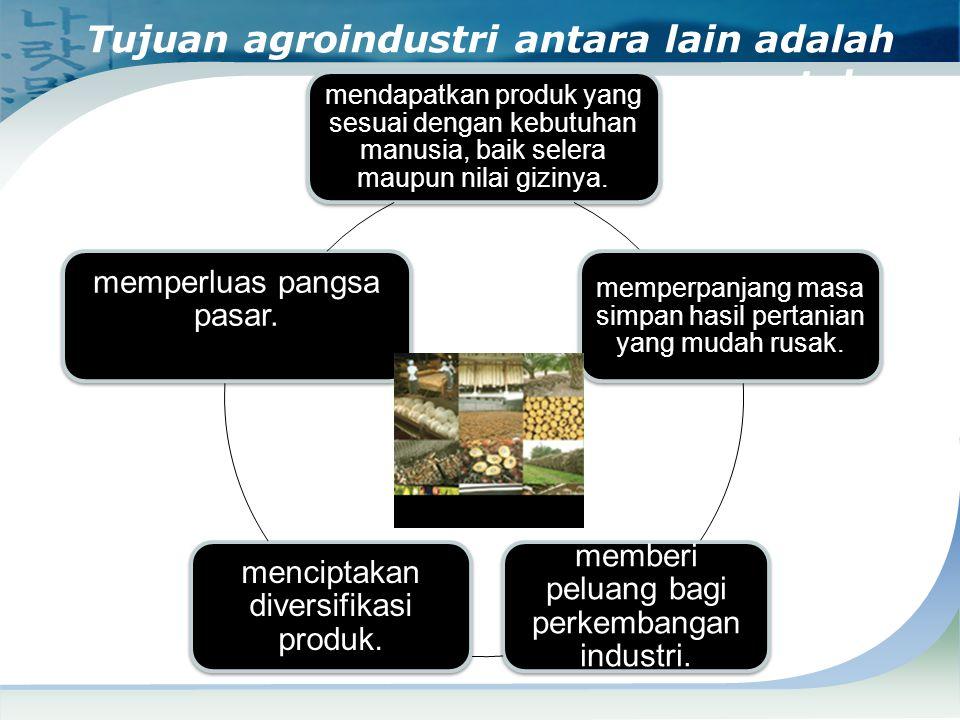 Tujuan agroindustri antara lain adalah untuk :